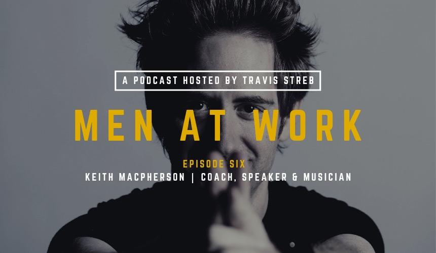 Men at Work Podcast - Episode 6 - Keith MacPherson - Travis Streb